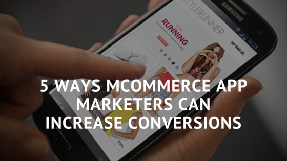 5 Ways Mcommerce App Marketers Can Increase Conversions