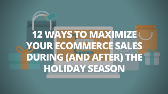 12 Ways To Maximize Your Ecommerce Sales During (and after) The Holiday Season