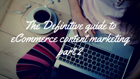 The Definitive Guide To Ecommerce Content Marketing – Part 2
