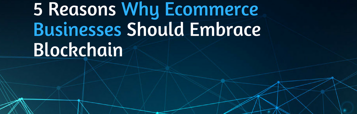 5 Reasons Why Ecommerce Businesses Should Embrace Blockchain