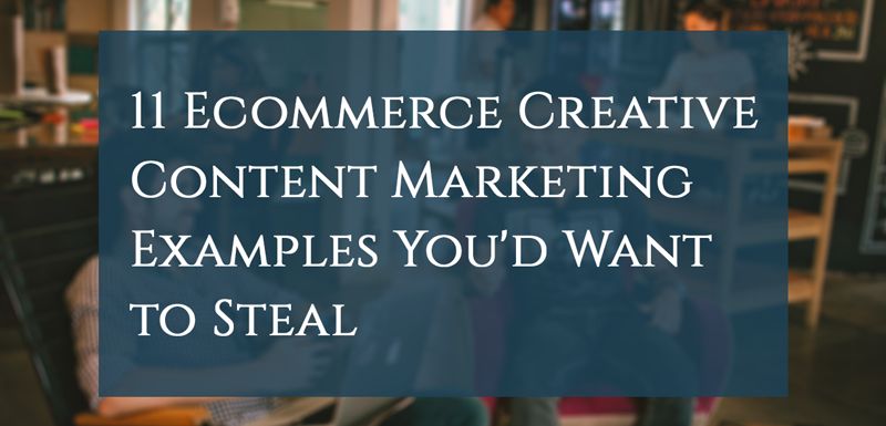 11 Ecommerce Creative Content Marketing Examples You'd Want to Steal