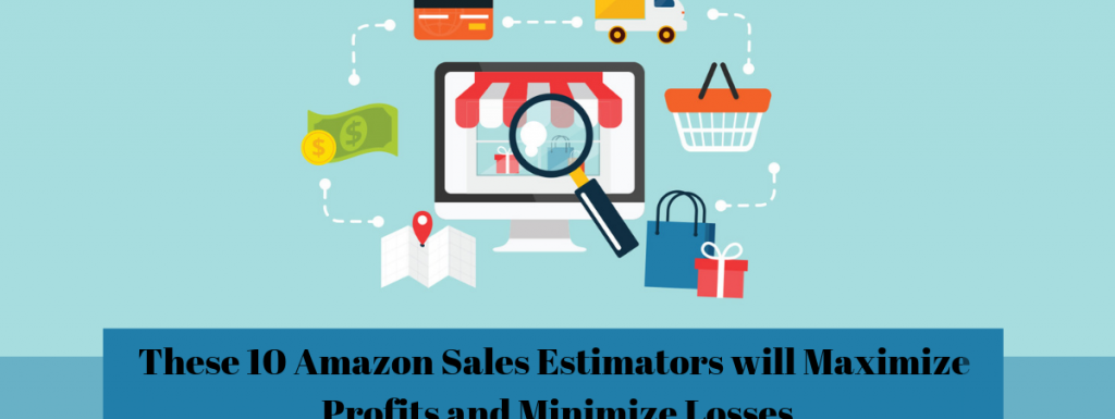 These 10 Amazon Sales Estimators will Maximize Profits and Minimize Losses