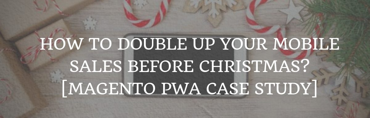 How to double up your mobile sales before Christmas? [Magento PWA Case Study]