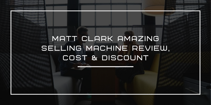 Matt Clark Amazing Selling Machine Review, Cost & Discount