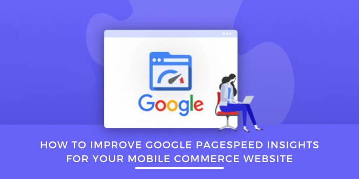 How To Improve Google PageSpeed Insights For Your Mobile Commerce Website