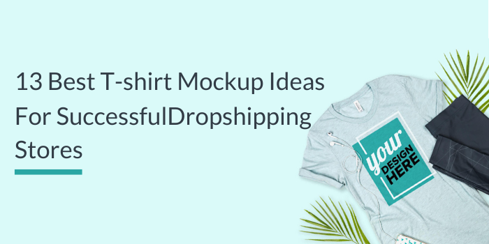 13 Best T-shirt Mockup Ideas For Successful Dropshipping Stores