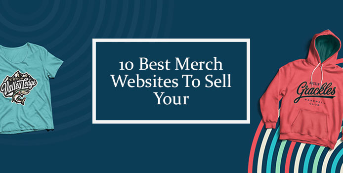 10 Best Merch Websites To Sell Your Merch Designs