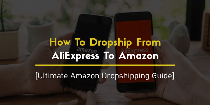 How To Dropship From AliExpress To Amazon In 2021 — [Ultimate Amazon Dropshipping Guide]